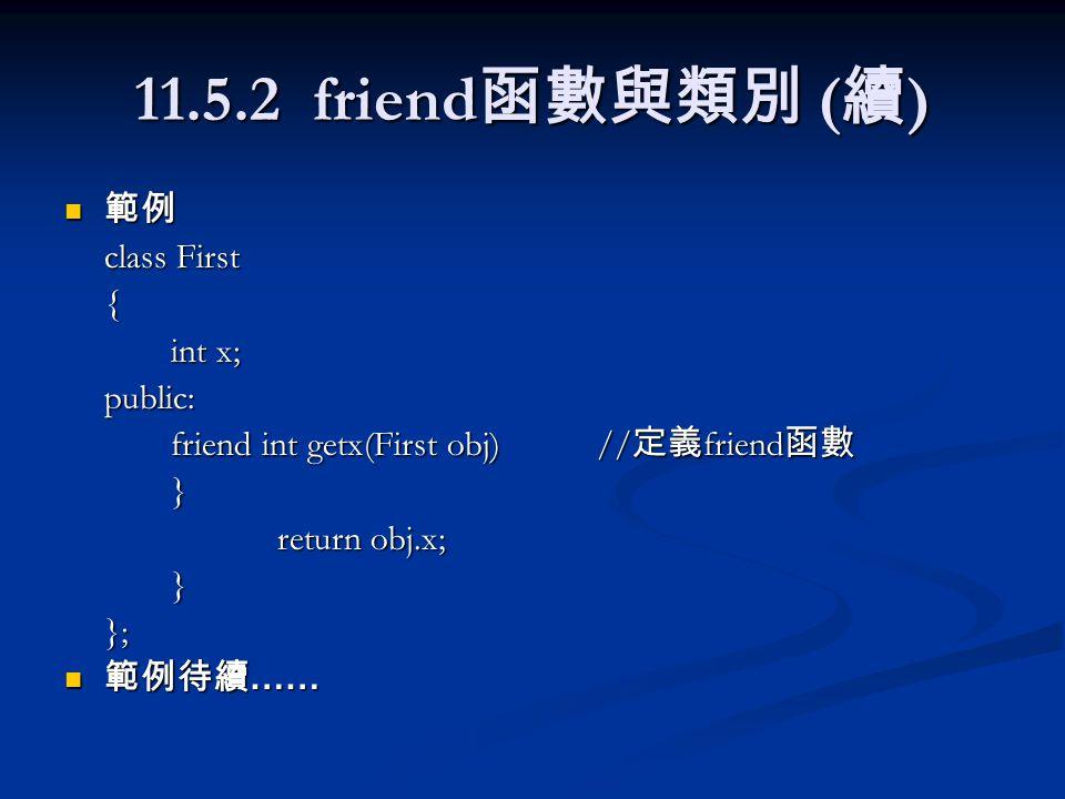 11.5.2 friend 函數與類別 ( 續 ) 範例 範例 class First { int x; public: friend int getx(First obj)// 定義 friend 函數 } return obj.x; }}; 範例待續 …… 範例待續 ……