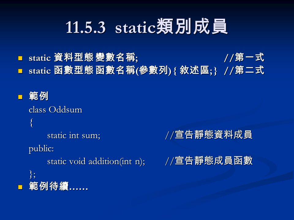 11.5.3 static 類別成員 static 資料型態 變數名稱 ;// 第一式 static 資料型態 變數名稱 ;// 第一式 static 函數型態 函數名稱 ( 參數列 ) { 敘述區 ; }// 第二式 static 函數型態 函數名稱 ( 參數列 ) { 敘述區 ; }// 第二式 範例 範例 class Oddsum { static int sum;// 宣告靜態資料成員 public: static void addition(int n);// 宣告靜態成員函數 }; 範例待續 …… 範例待續 ……