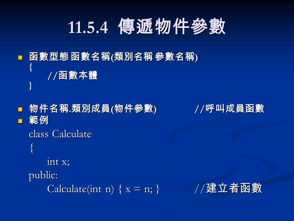 11.5.4 傳遞物件參數 函數型態 函數名稱 ( 類別名稱 參數名稱 ) { // 函數本體 } 函數型態 函數名稱 ( 類別名稱 參數名稱 ) { // 函數本體 } 物件名稱. 類別成員 ( 物件參數 )// 呼叫成員函數 物件名稱. 類別成員 ( 物件參數 )// 呼叫成員函數 範例 範例