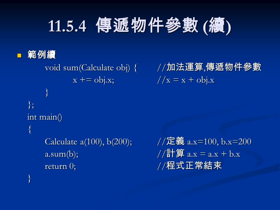 11.5.4 傳遞物件參數 ( 續 ) 範例續 範例續 void sum(Calculate obj) {// 加法運算, 傳遞物件參數 x += obj.x;//x = x + obj.x }}; int main() { Calculate a(100), b(200);// 定義 a.x=100, b.x=200 a.sum(b);// 計算 a.x = a.x + b.x return 0;// 程式正常結束 }
