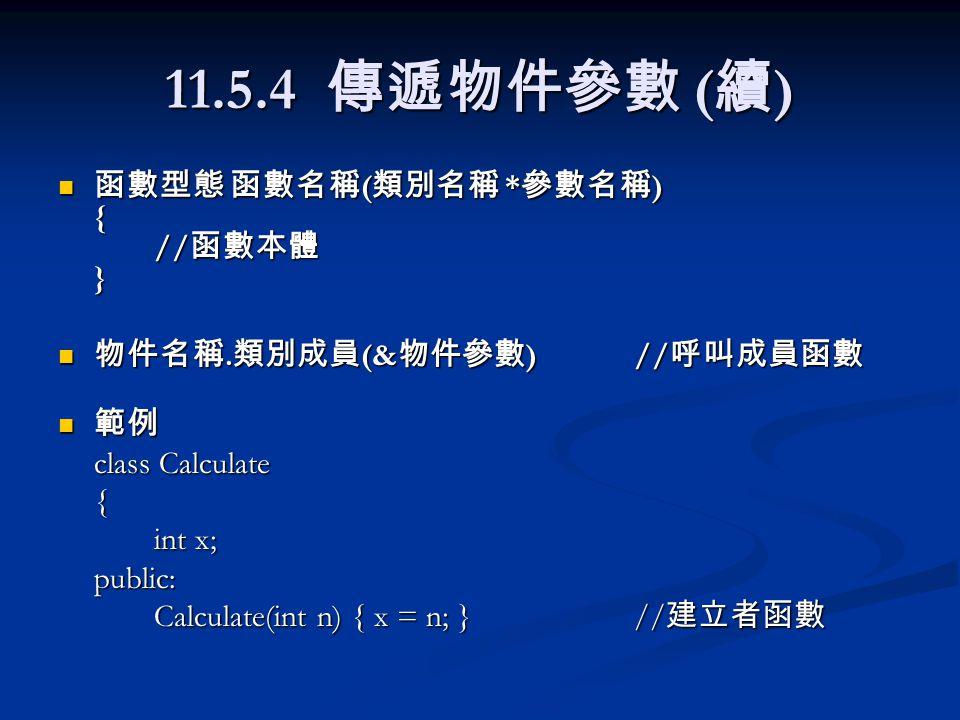 11.5.4 傳遞物件參數 ( 續 ) 函數型態 函數名稱 ( 類別名稱 * 參數名稱 ) { // 函數本體 } 函數型態 函數名稱 ( 類別名稱 * 參數名稱 ) { // 函數本體 } 物件名稱. 類別成員 (& 物件參數 )// 呼叫成員函數 物件名稱. 類別成員 (& 物件參數 )// 呼