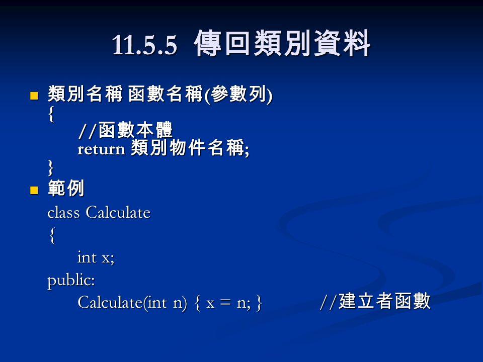 11.5.5 傳回類別資料 類別名稱 函數名稱 ( 參數列 ) { // 函數本體 return 類別物件名稱 ; } 類別名稱 函數名稱 ( 參數列 ) { // 函數本體 return 類別物件名稱 ; } 範例 範例 class Calculate { int x; public: Calculate(int n) { x = n; }// 建立者函數