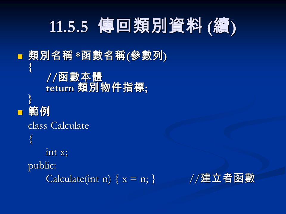 11.5.5 傳回類別資料 ( 續 ) 類別名稱 * 函數名稱 ( 參數列 ) { // 函數本體 return 類別物件指標 ; } 類別名稱 * 函數名稱 ( 參數列 ) { // 函數本體 return 類別物件指標 ; } 範例 範例 class Calculate { int x; public: Calculate(int n) { x = n; }// 建立者函數