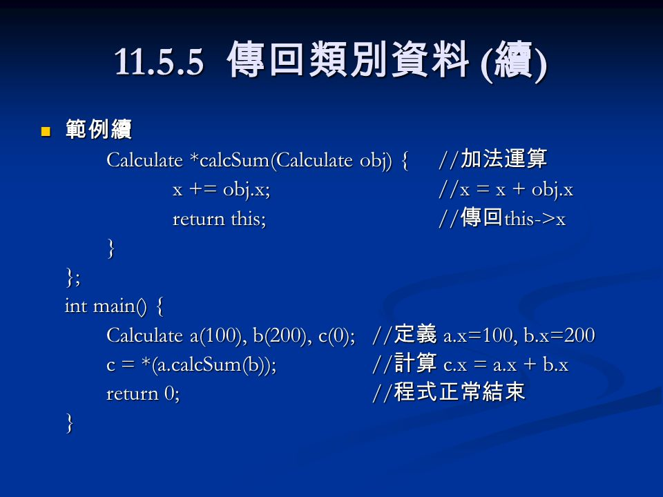 11.5.5 傳回類別資料 ( 續 ) 範例續 範例續 Calculate *calcSum(Calculate obj) {// 加法運算 x += obj.x;//x = x + obj.x return this;// 傳回 this->x }}; int main() { Calculate a(100), b(200), c(0);// 定義 a.x=100, b.x=200 c = *(a.calcSum(b));// 計算 c.x = a.x + b.x return 0;// 程式正常結束 }