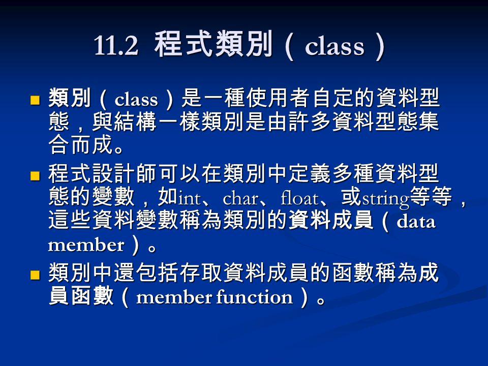 11.2 程式類別( class ) 類別( class )是一種使用者自定的資料型 態,與結構一樣類別是由許多資料型態集 合而成。 類別( class )是一種使用者自定的資料型 態,與結構一樣類別是由許多資料型態集 合而成。 程式設計師可以在類別中定義多種資料型 態的變數,如 int 、 char 、 float 、或 string 等等, 這些資料變數稱為類別的資料成員( data member )。 程式設計師可以在類別中定義多種資料型 態的變數,如 int 、 char 、 float 、或 string 等等, 這些資料變數稱為類別的資料成員( data member )。 類別中還包括存取資料成員的函數稱為成 員函數( member function )。 類別中還包括存取資料成員的函數稱為成 員函數( member function )。