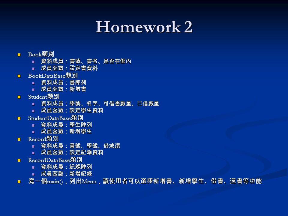 Homework 2 Book 類別 Book 類別 資料成員:書號、書名、是否在館內 資料成員:書號、書名、是否在館內 成員函數:設定書資料 成員函數:設定書資料 BookDataBase 類別 BookDataBase 類別 資料成員:書陣列 資料成員:書陣列 成員函數:新增書 成員函數:新增書 Student 類別 Student 類別 資料成員:學號、名字、可借書數量、已借數量 資料成員:學號、名字、可借書數量、已借數量 成員函數:設定學生資料 成員函數:設定學生資料 StudentDataBase 類別 StudentDataBase 類別 資料成員:學生陣列 資料成員:學生陣列 成員函數:新增學生 成員函數:新增學生 Record 類別 Record 類別 資料成員:書號、學號、借或還 資料成員:書號、學號、借或還 成員函數:設定紀錄資料 成員函數:設定紀錄資料 RecordDataBase 類別 RecordDataBase 類別 資料成員:紀錄陣列 資料成員:紀錄陣列 成員函數:新增紀錄 成員函數:新增紀錄 寫一個 main() ,列出 Menu ,讓使用者可以選擇新增書、新增學生、借書、還書等功能 寫一個 main() ,列出 Menu ,讓使用者可以選擇新增書、新增學生、借書、還書等功能