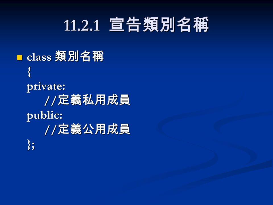 11.2.1 宣告類別名稱 class 類別名稱 { private: // 定義私用成員 public: // 定義公用成員 }; class 類別名稱 { private: // 定義私用成員 public: // 定義公用成員 };