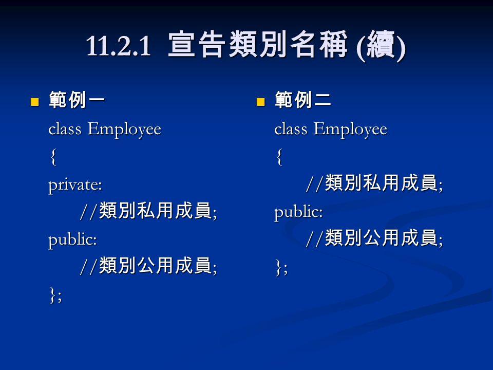 11.2.2 類別資料成員 資料型態 變數名稱 ; 資料型態 變數名稱 ; 範例 範例 class Employee { int EmpId;// 定義 private 資料成員 char name[20]; // 定義 private 資料成員 public: // 類別公用成員 ; };