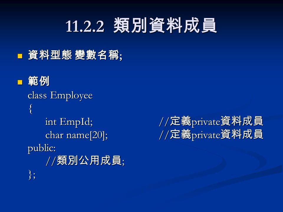 11.3.1 建立者函數 ( 續 ) 範例二 範例二 class Employee { int EmpId;// 定義 private 資料成員 char name[20]; // 定義 private 資料成員 public: Employee();// 宣告無參數建立者函數原型 }; Employee::Employee() {// 實現無參數建立者函數 EmpId = 0;// 指定 EmpId 初值 strcpy(name, ZZZ );// 指定 name 初值 };