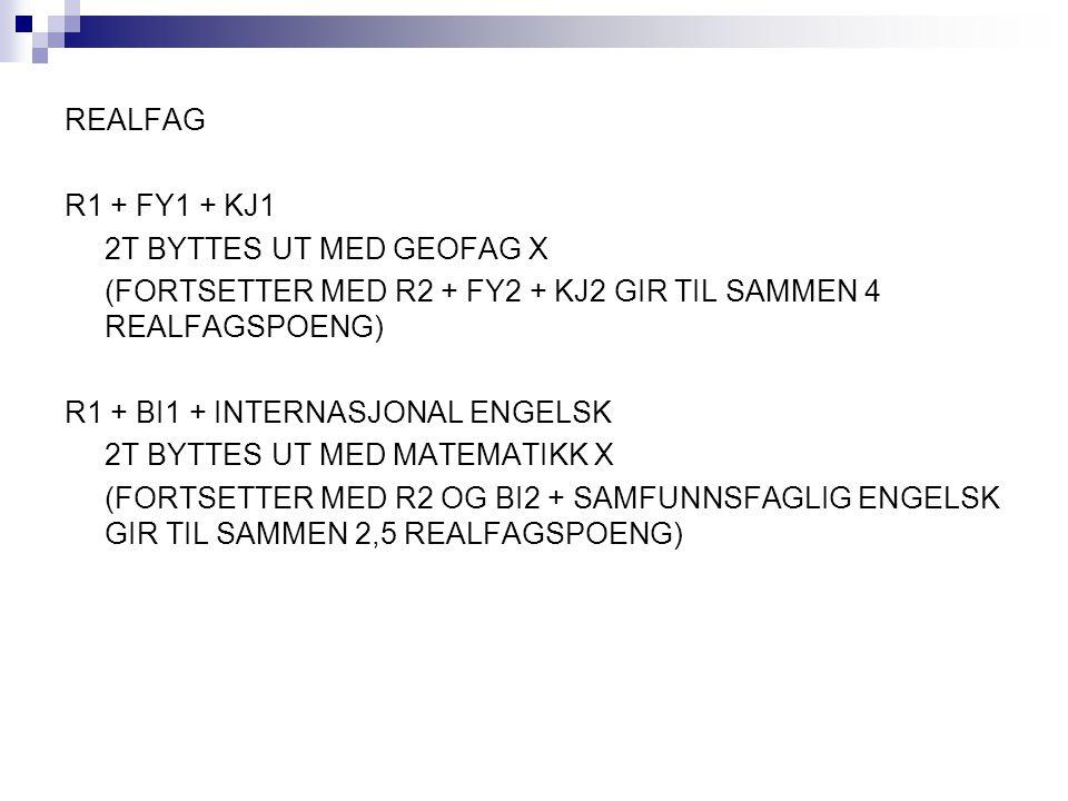 REALFAG R1 + FY1 + KJ1 2T BYTTES UT MED GEOFAG X (FORTSETTER MED R2 + FY2 + KJ2 GIR TIL SAMMEN 4 REALFAGSPOENG) R1 + BI1 + INTERNASJONAL ENGELSK 2T BYTTES UT MED MATEMATIKK X (FORTSETTER MED R2 OG BI2 + SAMFUNNSFAGLIG ENGELSK GIR TIL SAMMEN 2,5 REALFAGSPOENG)