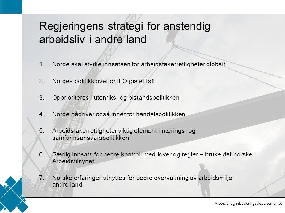 Arbeids- og inkluderingsdepartementet  Tittelfelt   Innholdsfelt  AID standard Regjeringens strategi for anstendig arbeidsliv i andre land 1.Norge skal styrke innsatsen for arbeidstakerrettigheter globalt 2.Norges politikk overfor ILO gis et løft 3.Opprioriteres i utenriks- og bistandspolitikken 4.Norge pådriver også innenfor handelspolitikken 5.Arbeidstakerrettigheter viktig element i nærings- og samfunnsansvarspolitikken 6.Særlig innsats for bedre kontroll med lover og regler – bruke det norske Arbeidstilsynet 7.Norske erfaringer utnyttes for bedre overvåkning av arbeidsmiljø i andre land