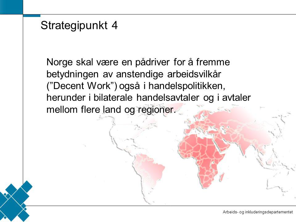 Arbeids- og inkluderingsdepartementet  Tittelfelt   Innholdsfelt  AID standard Strategipunkt 4 Norge skal være en pådriver for å fremme betydningen av anstendige arbeidsvilkår ( Decent Work ) også i handelspolitikken, herunder i bilaterale handelsavtaler og i avtaler mellom flere land og regioner.