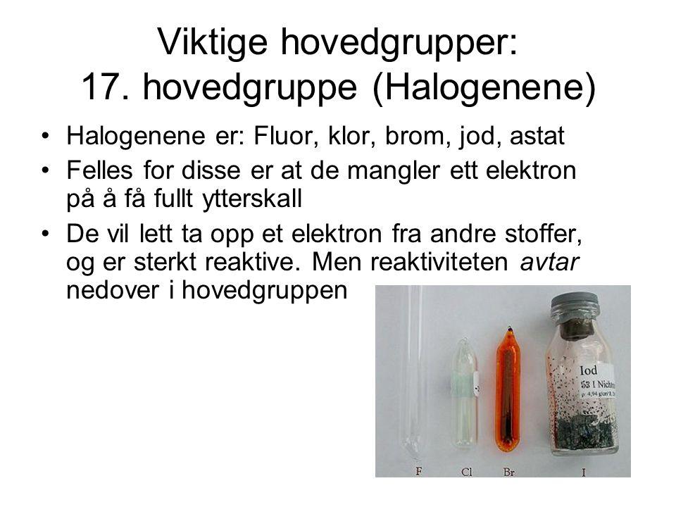 Viktige hovedgrupper: 17. hovedgruppe (Halogenene) Halogenene er: Fluor, klor, brom, jod, astat Felles for disse er at de mangler ett elektron på å få