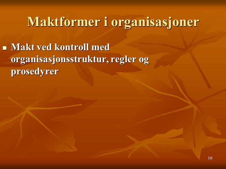 16 Maktformer i organisasjoner Makt ved kontroll med organisasjonsstruktur, regler og prosedyrer Makt ved kontroll med organisasjonsstruktur, regler o
