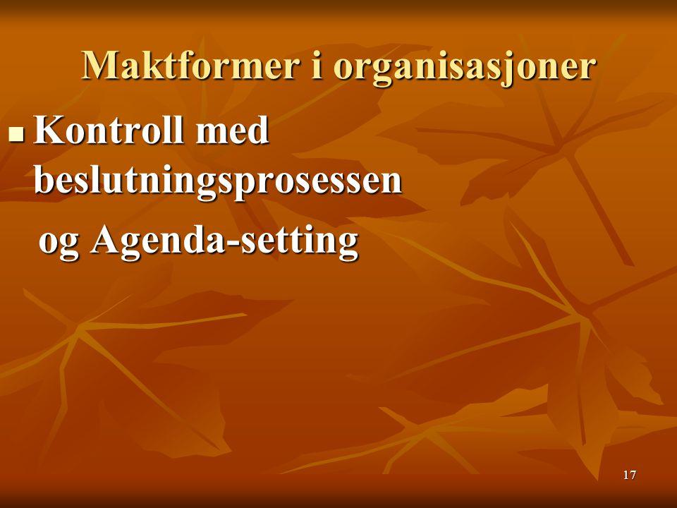 17 Maktformer i organisasjoner Kontroll med beslutningsprosessen Kontroll med beslutningsprosessen og Agenda-setting og Agenda-setting