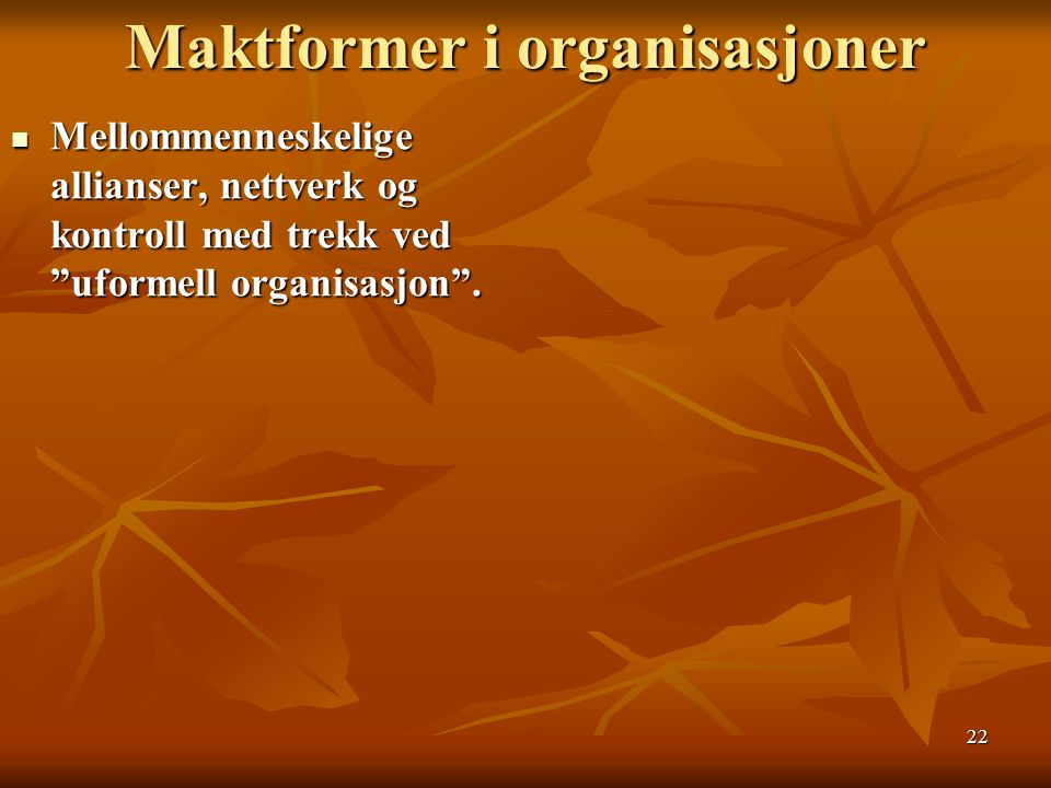 """22 Maktformer i organisasjoner Mellommenneskelige allianser, nettverk og kontroll med trekk ved """"uformell organisasjon"""". Mellommenneskelige allianser,"""