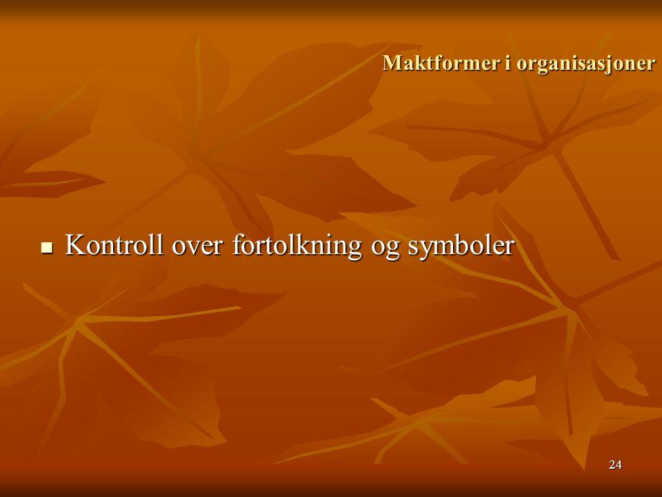 24 Maktformer i organisasjoner Maktformer i organisasjoner Kontroll over fortolkning og symboler Kontroll over fortolkning og symboler
