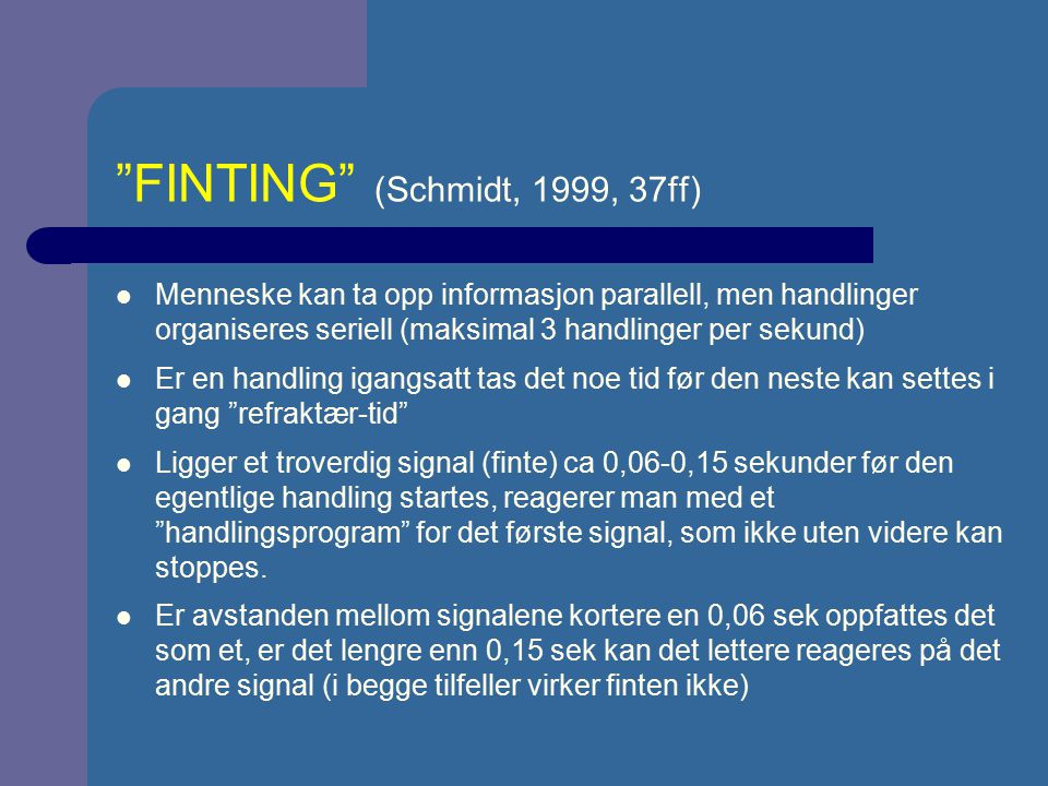 """""""FINTING"""" (Schmidt, 1999, 37ff) Menneske kan ta opp informasjon parallell, men handlinger organiseres seriell (maksimal 3 handlinger per sekund) Er en"""
