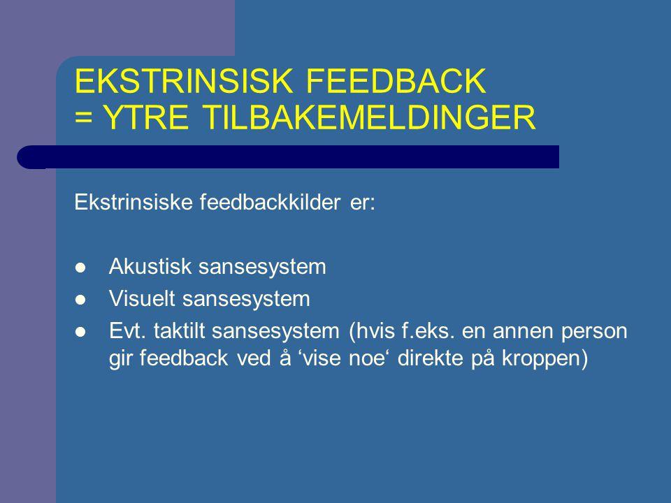 EKSTRINSISK FEEDBACK = YTRE TILBAKEMELDINGER Ekstrinsiske feedbackkilder er: Akustisk sansesystem Visuelt sansesystem Evt. taktilt sansesystem (hvis f