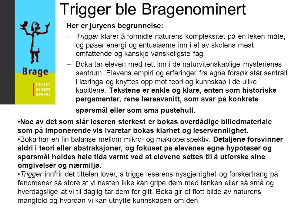 Trigger ble Bragenominert Her er juryens begrunnelse: –Trigger klarer å formidle naturens kompleksitet på en leken måte, og pøser energi og entusiasme inn i et av skolens mest omfattende og kanskje vanskeligste fag.