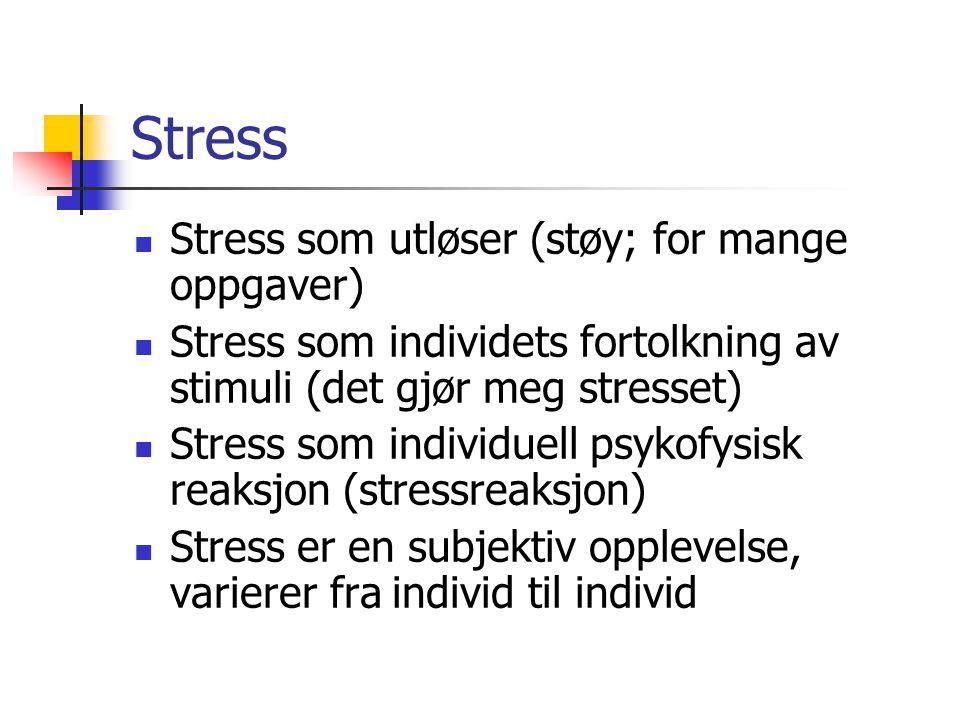 Stress Stress som utløser (støy; for mange oppgaver) Stress som individets fortolkning av stimuli (det gjør meg stresset) Stress som individuell psyko