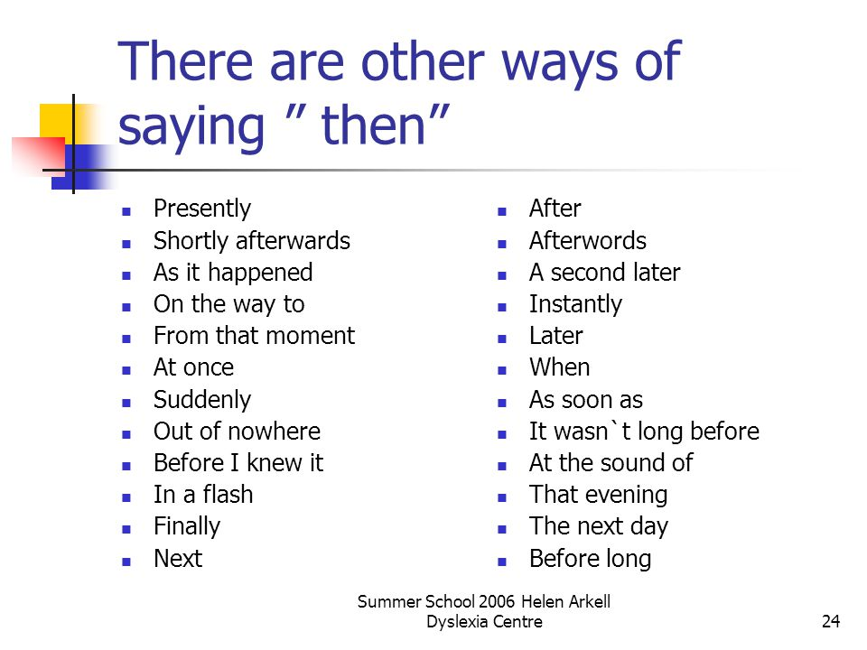 "Summer School 2006 Helen Arkell Dyslexia Centre24 There are other ways of saying "" then"" Presently Shortly afterwards As it happened On the way to Fro"