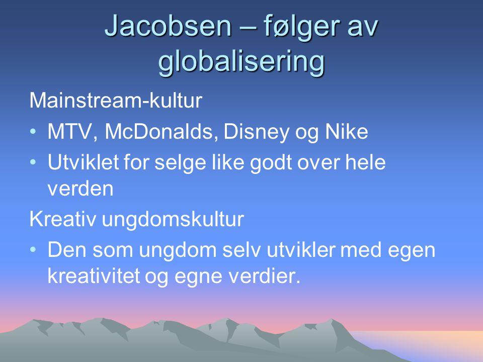 Jacobsen – følger av globalisering Mainstream-kultur MTV, McDonalds, Disney og Nike Utviklet for selge like godt over hele verden Kreativ ungdomskultur Den som ungdom selv utvikler med egen kreativitet og egne verdier.