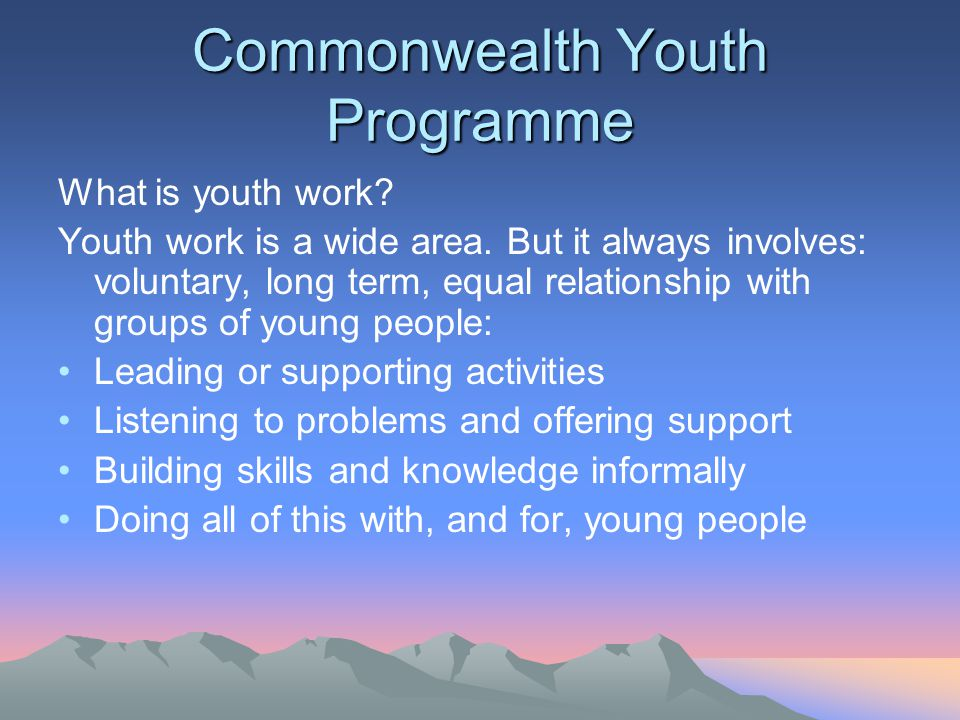 Commonwealth Youth Programme What is youth work? Youth work is a wide area. But it always involves: voluntary, long term, equal relationship with grou