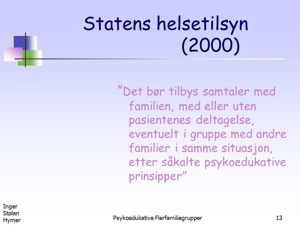 """Inger Stølan Hymer Psykoedukative Flerfamiliegrupper13 Statens helsetilsyn (2000) """" Det bør tilbys samtaler med familien, med eller uten pasientenes d"""