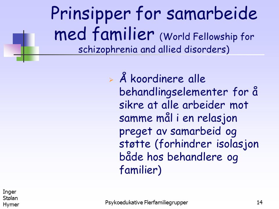 Inger Stølan Hymer Psykoedukative Flerfamiliegrupper14 Prinsipper for samarbeide med familier ( World Fellowship for schizophrenia and allied disorders)  Å koordinere alle behandlingselementer for å sikre at alle arbeider mot samme mål i en relasjon preget av samarbeid og støtte (forhindrer isolasjon både hos behandlere og familier)