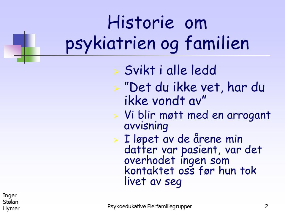 Inger Stølan Hymer Psykoedukative Flerfamiliegrupper13 Statens helsetilsyn (2000) Det bør tilbys samtaler med familien, med eller uten pasientenes deltagelse, eventuelt i gruppe med andre familier i samme situasjon, etter såkalte psykoedukative prinsipper