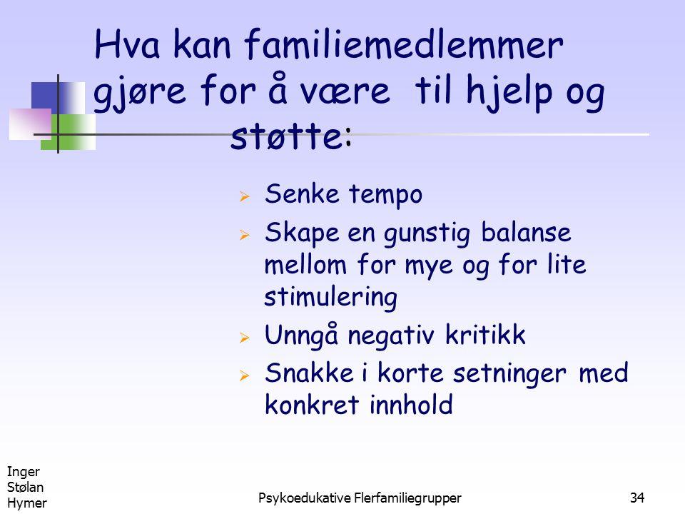 Inger Stølan Hymer Psykoedukative Flerfamiliegrupper34 Hva kan familiemedlemmer gjøre for å være til hjelp og støtte:  Senke tempo  Skape en gunstig