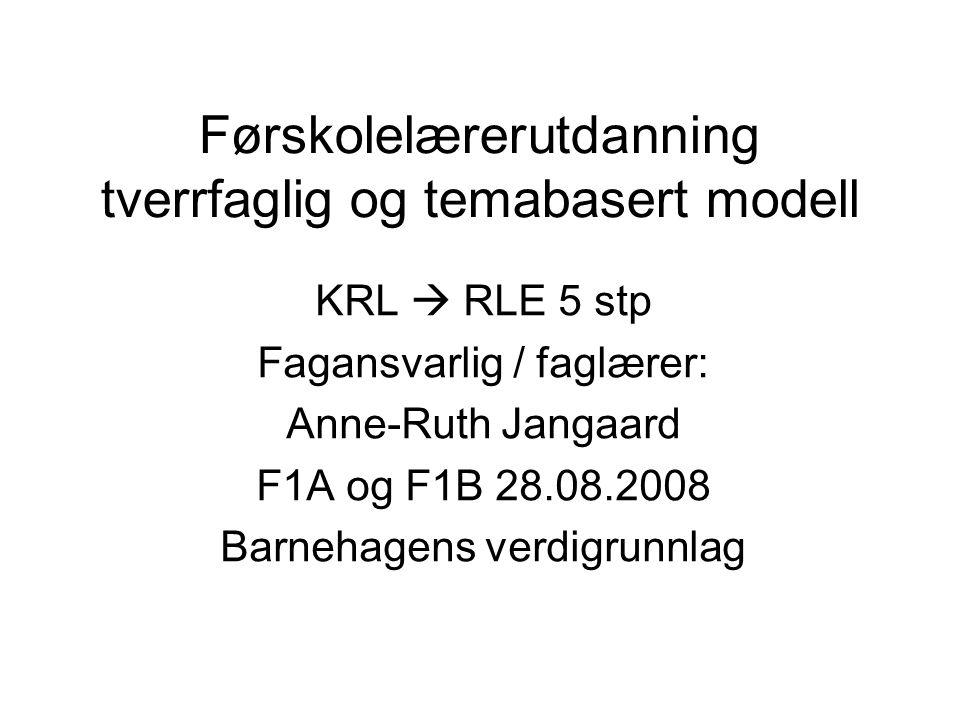 Førskolelærerutdanning tverrfaglig og temabasert modell KRL  RLE 5 stp Fagansvarlig / faglærer: Anne-Ruth Jangaard F1A og F1B 28.08.2008 Barnehagens verdigrunnlag