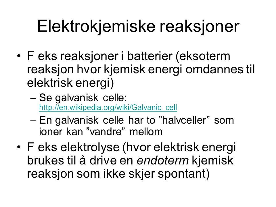 Elektrokjemiske reaksjoner F eks reaksjoner i batterier (eksoterm reaksjon hvor kjemisk energi omdannes til elektrisk energi) –Se galvanisk celle: http://en.wikipedia.org/wiki/Galvanic_cell http://en.wikipedia.org/wiki/Galvanic_cell –En galvanisk celle har to halvceller som ioner kan vandre mellom F eks elektrolyse (hvor elektrisk energi brukes til å drive en endoterm kjemisk reaksjon som ikke skjer spontant)