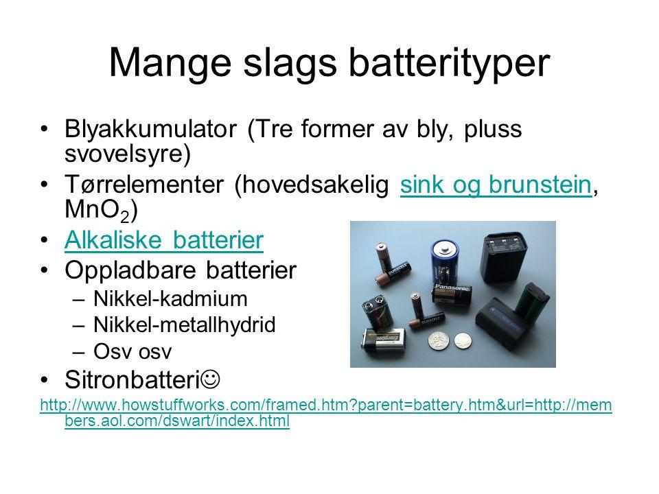 Mange slags batterityper Blyakkumulator (Tre former av bly, pluss svovelsyre) Tørrelementer (hovedsakelig sink og brunstein, MnO 2 )sink og brunstein Alkaliske batterier Oppladbare batterier –Nikkel-kadmium –Nikkel-metallhydrid –Osv osv Sitronbatteri http://www.howstuffworks.com/framed.htm?parent=battery.htm&url=http://mem bers.aol.com/dswart/index.html
