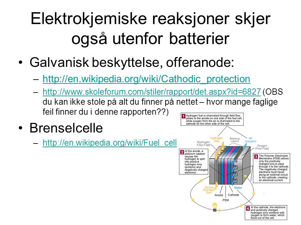 Elektrokjemiske reaksjoner skjer også utenfor batterier Galvanisk beskyttelse, offeranode: –http://en.wikipedia.org/wiki/Cathodic_protectionhttp://en.wikipedia.org/wiki/Cathodic_protection –http://www.skoleforum.com/stiler/rapport/det.aspx?id=6827 (OBS du kan ikke stole på alt du finner på nettet – hvor mange faglige feil finner du i denne rapporten??)http://www.skoleforum.com/stiler/rapport/det.aspx?id=6827 Brenselcelle –http://en.wikipedia.org/wiki/Fuel_cellhttp://en.wikipedia.org/wiki/Fuel_cell
