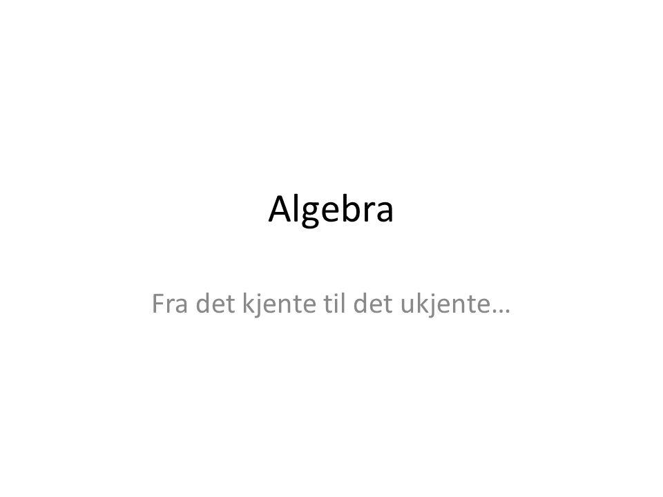Algebra Fra det kjente til det ukjente…