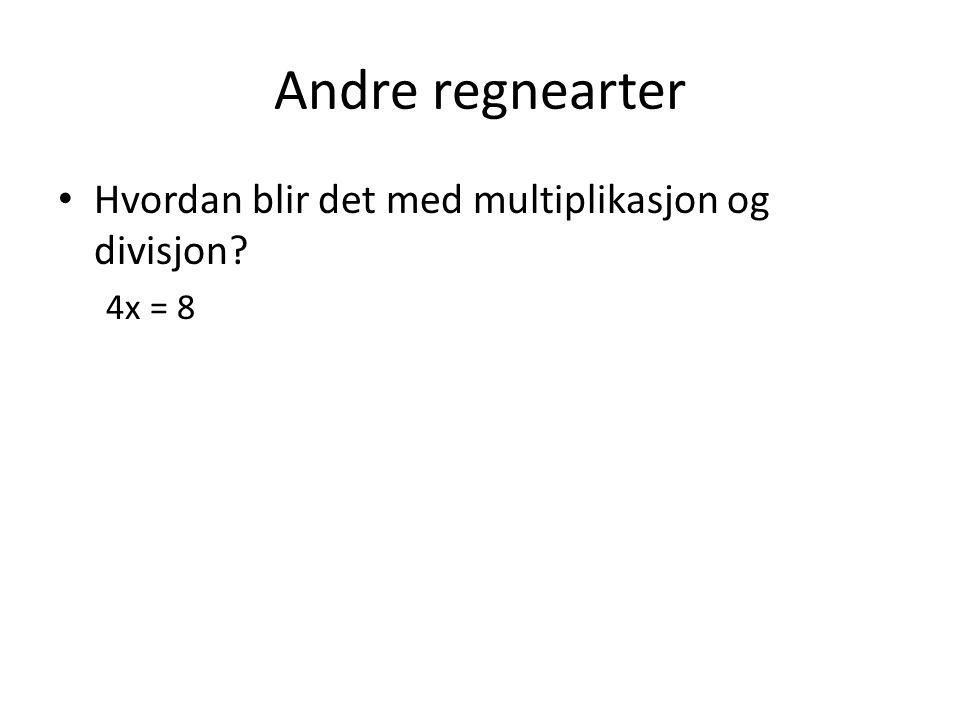 Andre regnearter Hvordan blir det med multiplikasjon og divisjon? 4x = 8