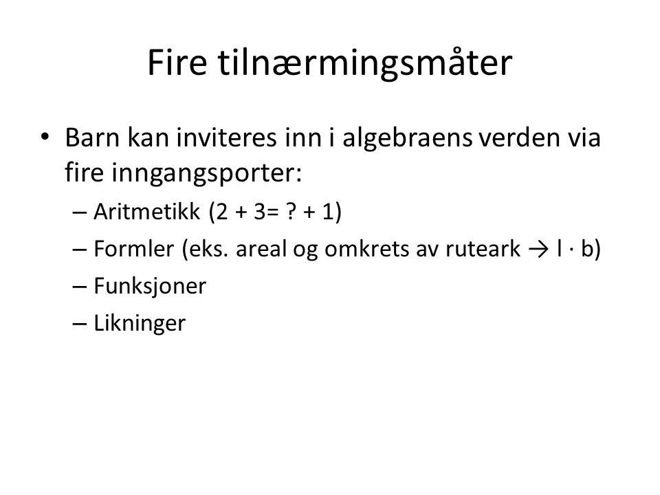 Fire tilnærmingsmåter Barn kan inviteres inn i algebraens verden via fire inngangsporter: – Aritmetikk (2 + 3= ? + 1) – Formler (eks. areal og omkrets