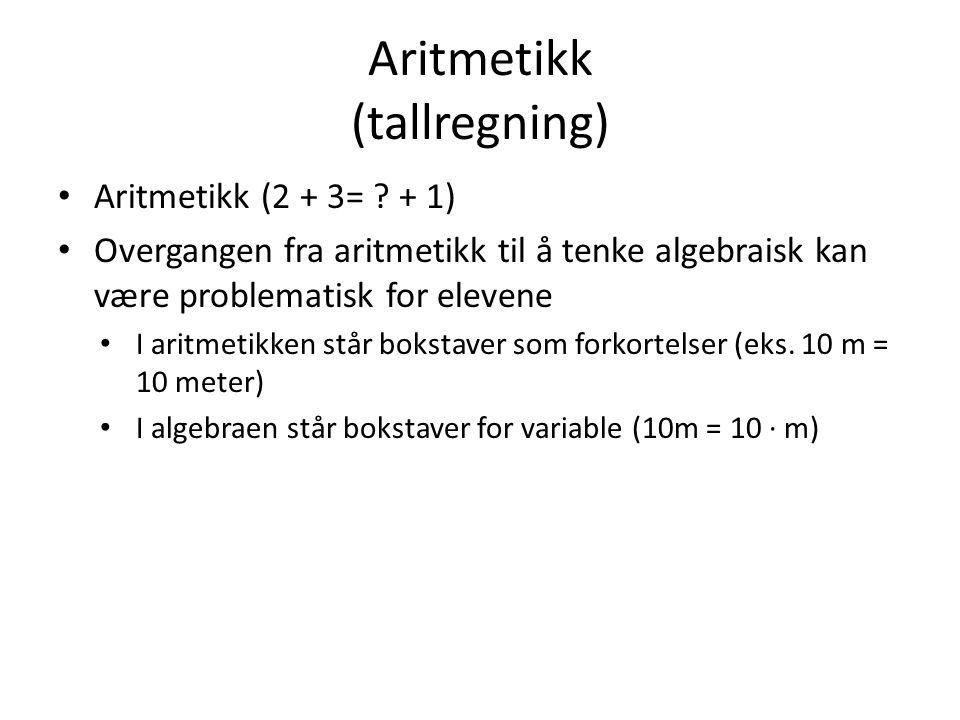 Aritmetikk (tallregning) Aritmetikk (2 + 3= ? + 1) Overgangen fra aritmetikk til å tenke algebraisk kan være problematisk for elevene I aritmetikken s
