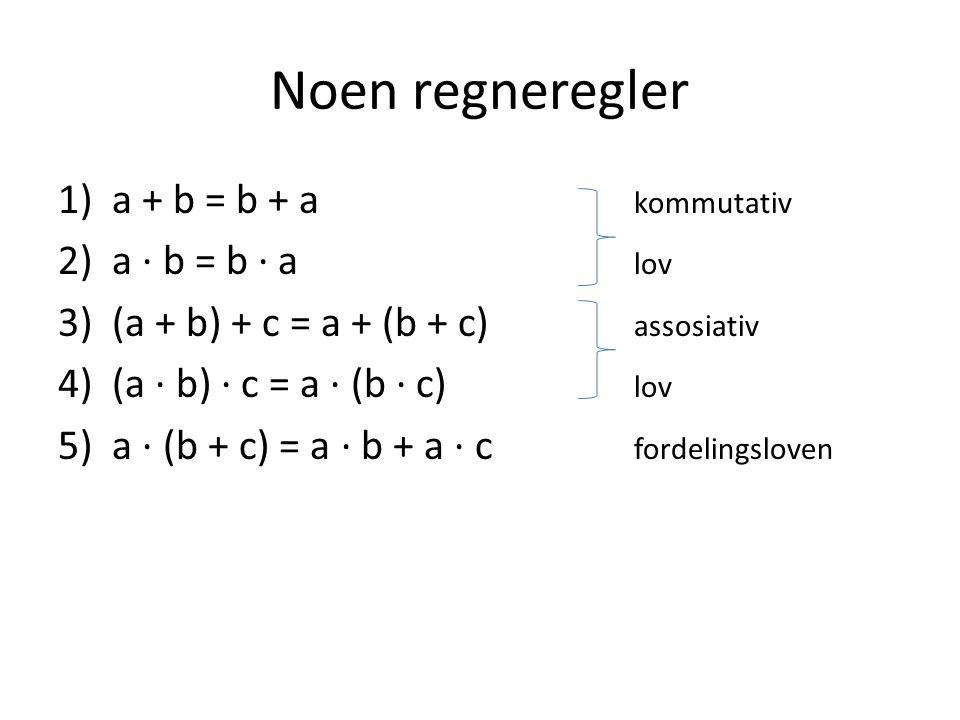 Noen regneregler 1)a + b = b + a kommutativ 2)a ∙ b = b ∙ a lov 3)(a + b) + c = a + (b + c) assosiativ 4)(a ∙ b) ∙ c = a ∙ (b ∙ c) lov 5)a ∙ (b + c) =