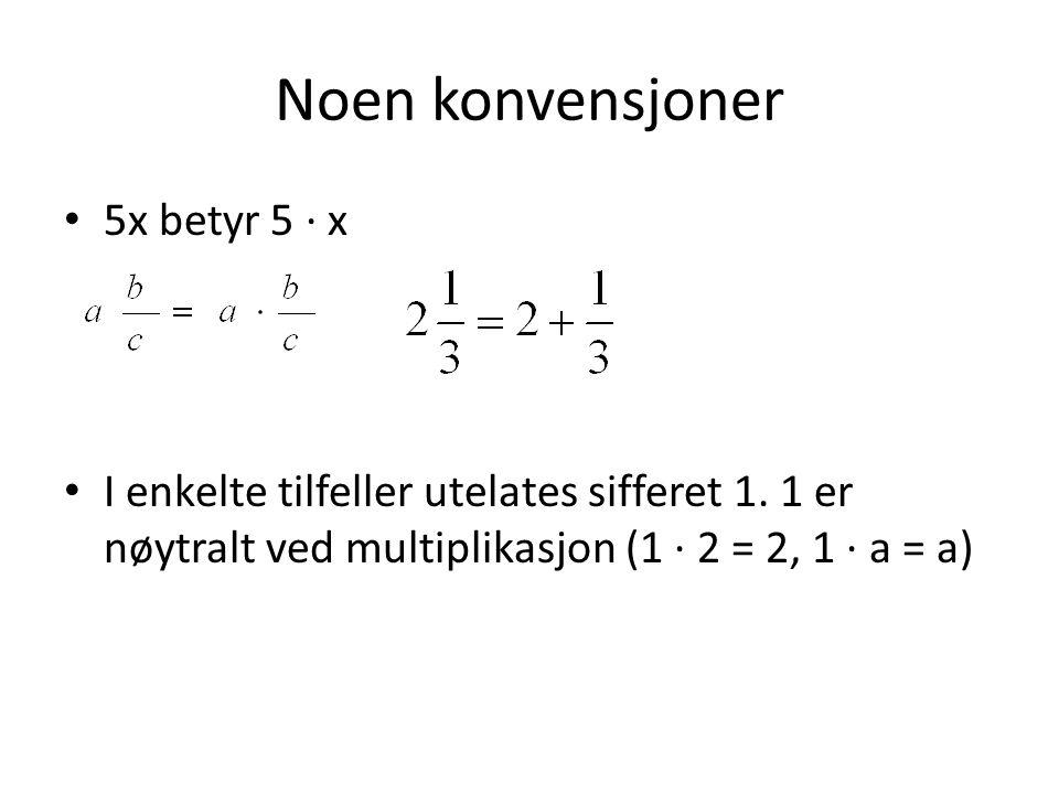 Noen konvensjoner 5x betyr 5 ∙ x I enkelte tilfeller utelates sifferet 1. 1 er nøytralt ved multiplikasjon (1 ∙ 2 = 2, 1 ∙ a = a)