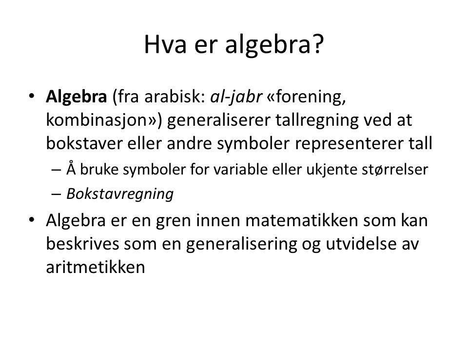 Hva er algebra? Algebra (fra arabisk: al-jabr «forening, kombinasjon») generaliserer tallregning ved at bokstaver eller andre symboler representerer t