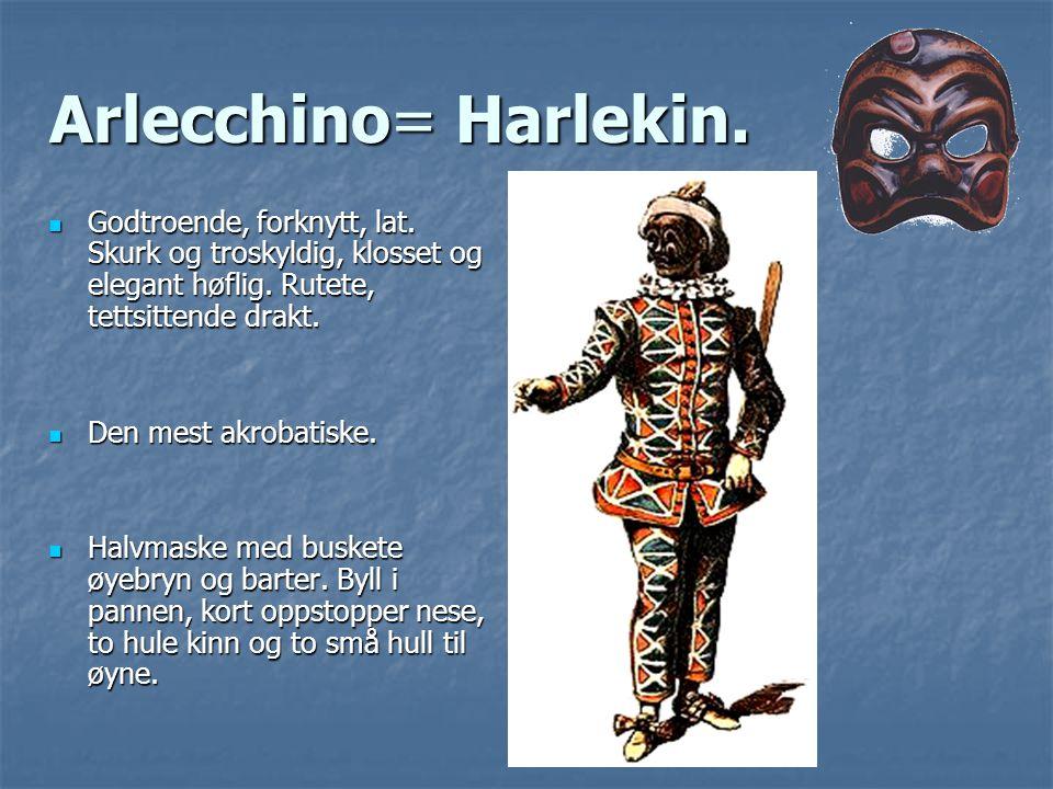 Arlecchino= Harlekin. Godtroende, forknytt, lat. Skurk og troskyldig, klosset og elegant høflig. Rutete, tettsittende drakt. Godtroende, forknytt, lat