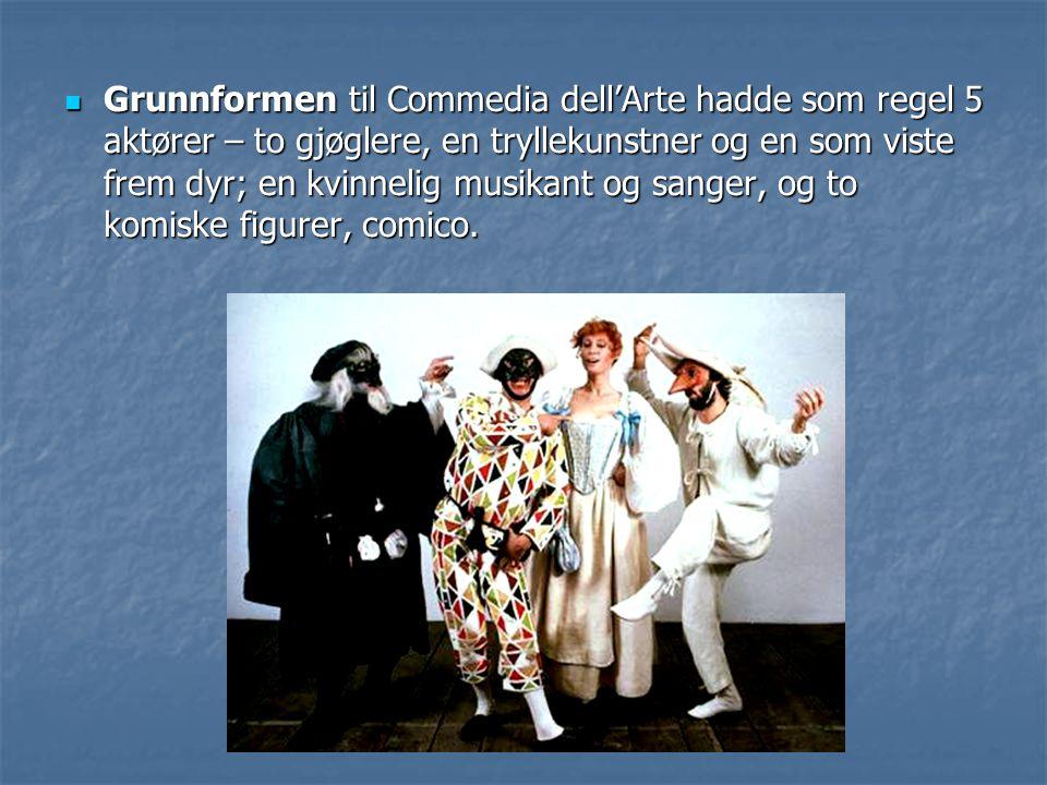 Grunnformen til Commedia dell'Arte hadde som regel 5 aktører – to gjøglere, en tryllekunstner og en som viste frem dyr; en kvinnelig musikant og sange