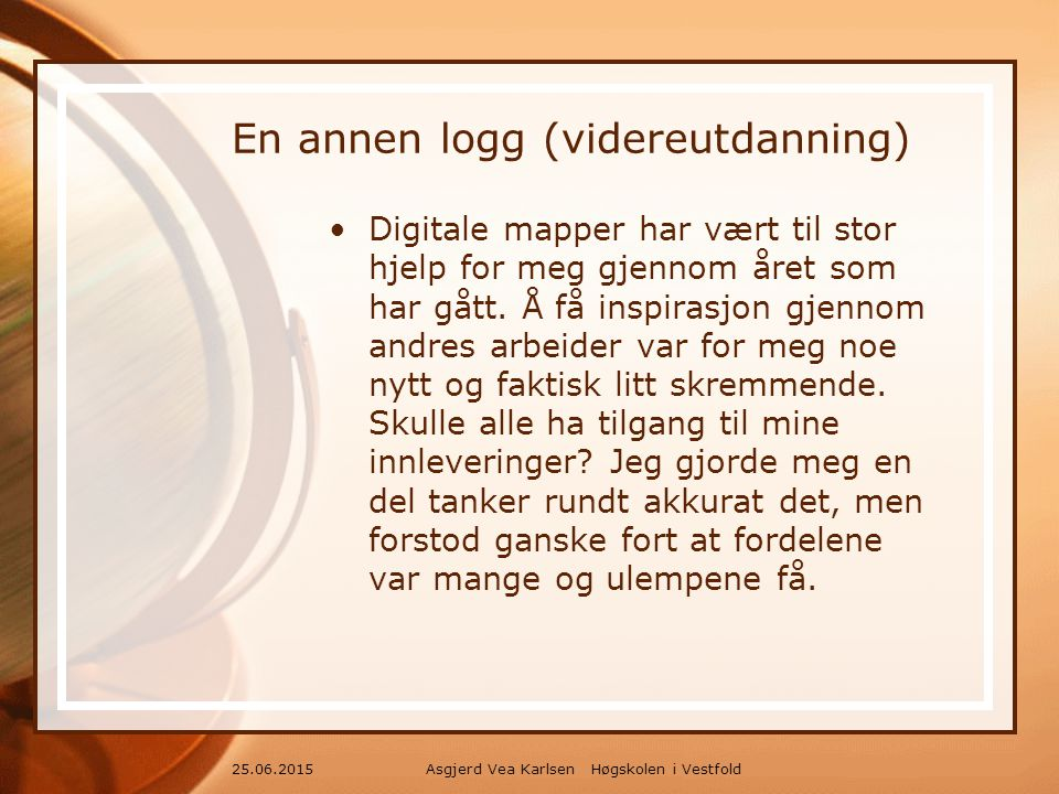 Asgjerd Vea Karlsen Høgskolen i Vestfold25.06.2015 En annen logg (videreutdanning) Digitale mapper har vært til stor hjelp for meg gjennom året som har gått.