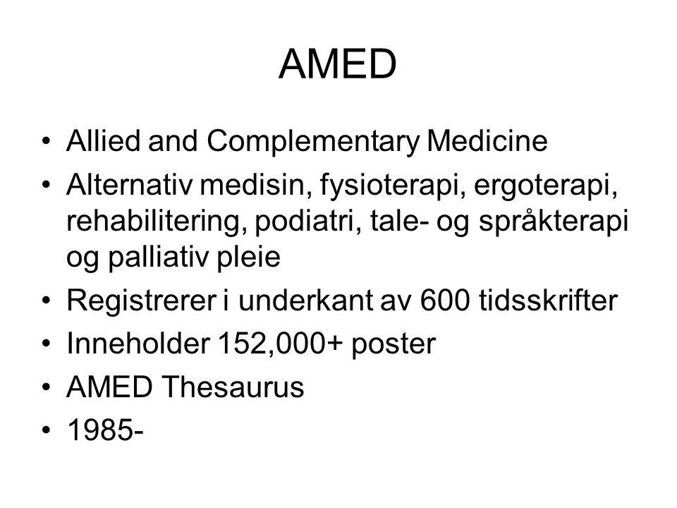 AMED Allied and Complementary Medicine Alternativ medisin, fysioterapi, ergoterapi, rehabilitering, podiatri, tale- og språkterapi og palliativ pleie Registrerer i underkant av 600 tidsskrifter Inneholder 152,000+ poster AMED Thesaurus 1985-