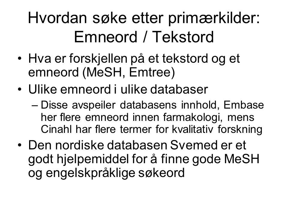 Hvordan søke etter primærkilder: Emneord / Tekstord Hva er forskjellen på et tekstord og et emneord (MeSH, Emtree) Ulike emneord i ulike databaser –Disse avspeiler databasens innhold, Embase her flere emneord innen farmakologi, mens Cinahl har flere termer for kvalitativ forskning Den nordiske databasen Svemed er et godt hjelpemiddel for å finne gode MeSH og engelskpråklige søkeord