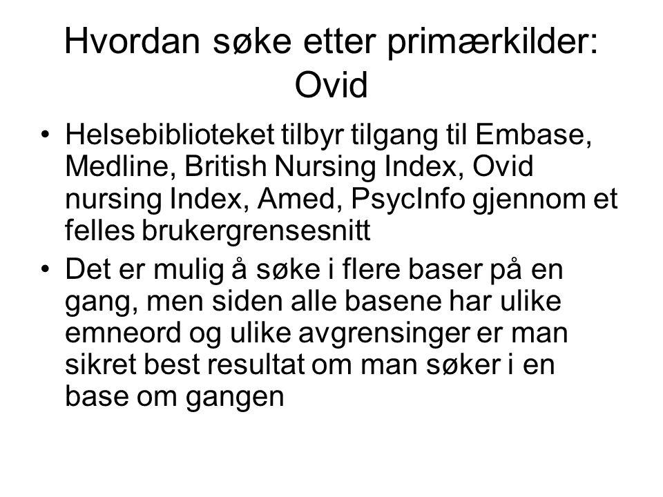 Hvordan søke etter primærkilder: Ovid Helsebiblioteket tilbyr tilgang til Embase, Medline, British Nursing Index, Ovid nursing Index, Amed, PsycInfo g