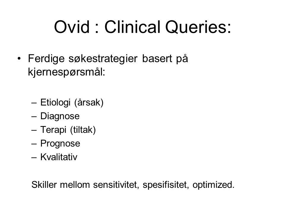 Ovid : Clinical Queries: Ferdige søkestrategier basert på kjernespørsmål: –Etiologi (årsak) –Diagnose –Terapi (tiltak) –Prognose –Kvalitativ Skiller mellom sensitivitet, spesifisitet, optimized.
